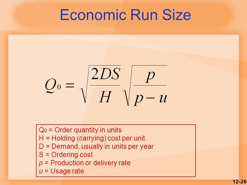 12-26 Economic Run Size Q 0 = Order quantity in units H = Holding (carrying) cost per unit D = Demand, usually in units per year S = Ordering cost p = Production or delivery rate u = Usage rate