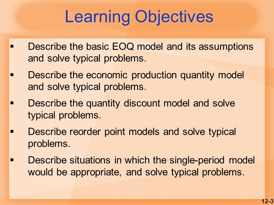 12-3 Learning Objectives  Describe the basic EOQ model and its assumptions and solve typical problems.