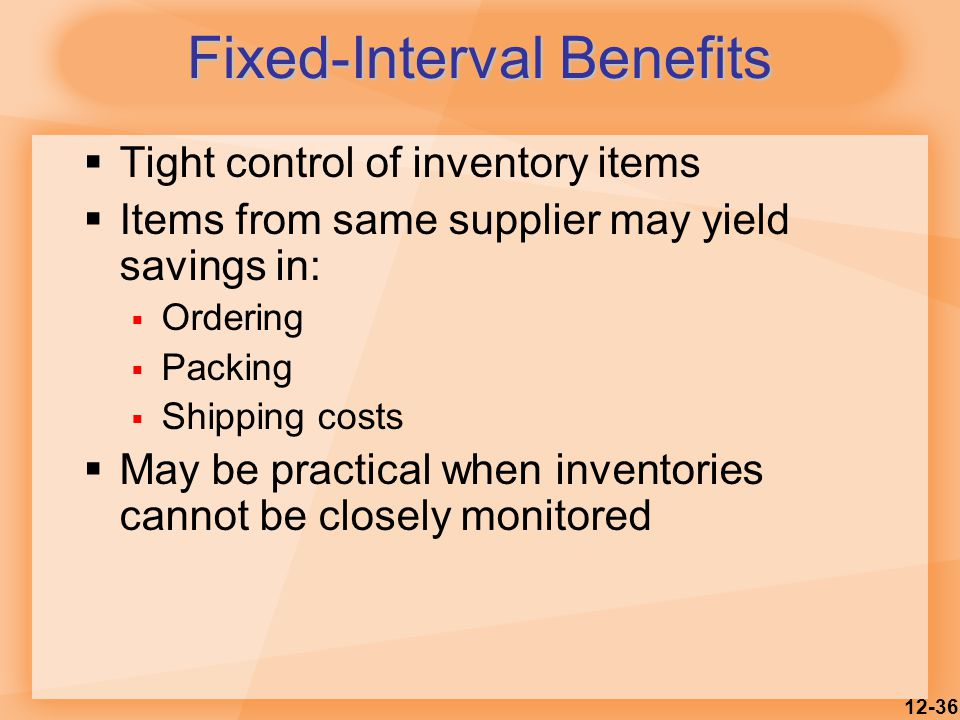 12-36  Tight control of inventory items  Items from same supplier may yield savings in:  Ordering  Packing  Shipping costs  May be practical when inventories cannot be closely monitored Fixed-Interval Benefits