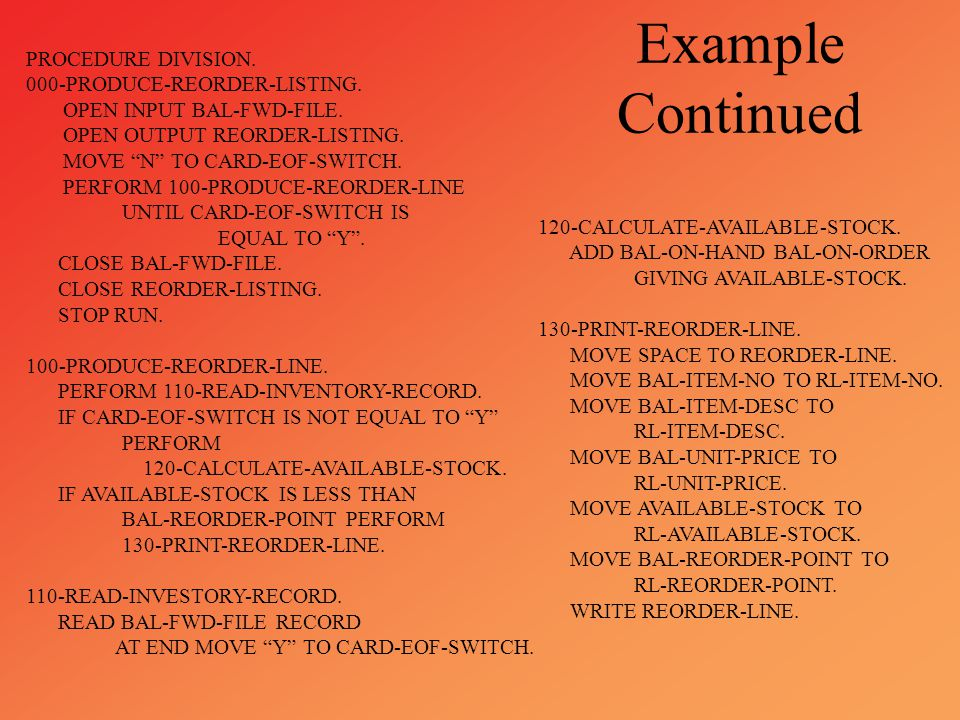 """Example Continued PROCEDURE DIVISION. 000-PRODUCE-REORDER-LISTING. OPEN INPUT BAL-FWD-FILE. OPEN OUTPUT REORDER-LISTING. MOVE """"N"""" TO CARD-EOF-SWITCH."""
