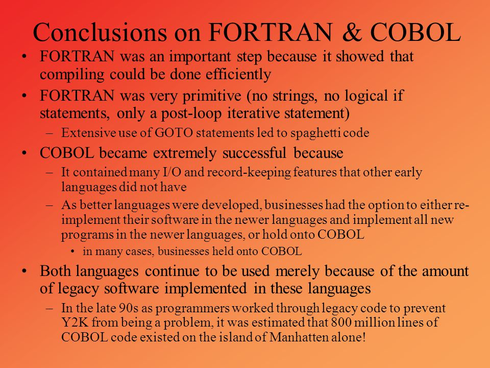 Conclusions on FORTRAN & COBOL FORTRAN was an important step because it showed that compiling could be done efficiently FORTRAN was very primitive (no