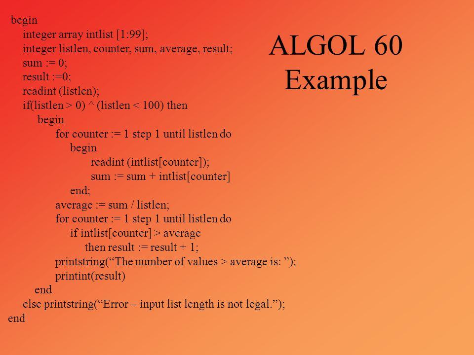 ALGOL 60 Example begin integer array intlist [1:99]; integer listlen, counter, sum, average, result; sum := 0; result :=0; readint (listlen); if(listl