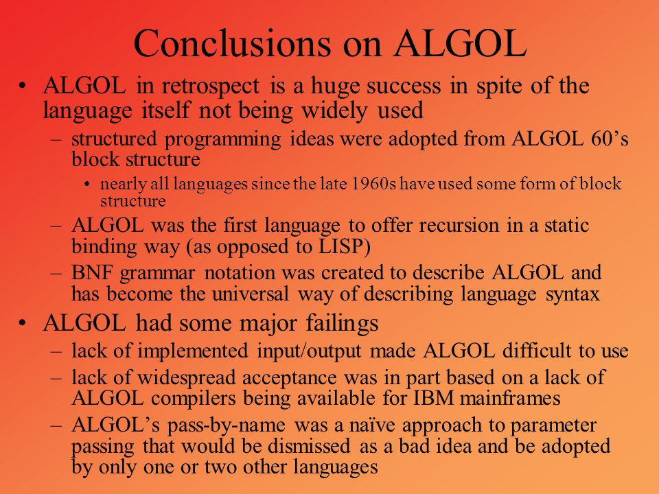 Conclusions on ALGOL ALGOL in retrospect is a huge success in spite of the language itself not being widely used –structured programming ideas were ad
