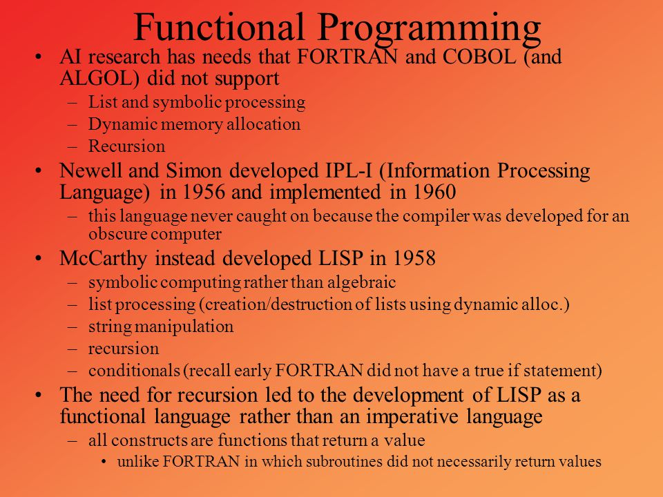 Functional Programming AI research has needs that FORTRAN and COBOL (and ALGOL) did not support –List and symbolic processing –Dynamic memory allocati