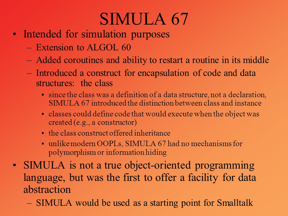 SIMULA 67 Intended for simulation purposes –Extension to ALGOL 60 –Added coroutines and ability to restart a routine in its middle –Introduced a const
