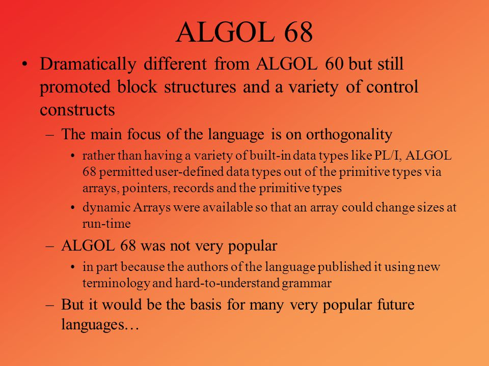 ALGOL 68 Dramatically different from ALGOL 60 but still promoted block structures and a variety of control constructs –The main focus of the language