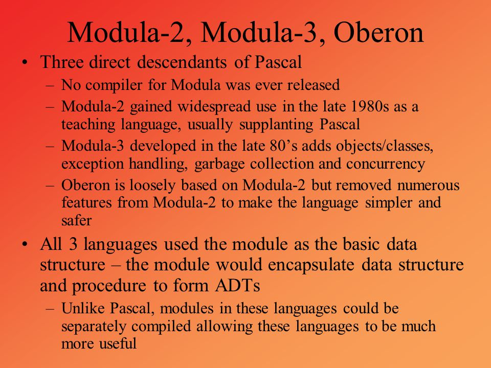 Modula-2, Modula-3, Oberon Three direct descendants of Pascal –No compiler for Modula was ever released –Modula-2 gained widespread use in the late 19
