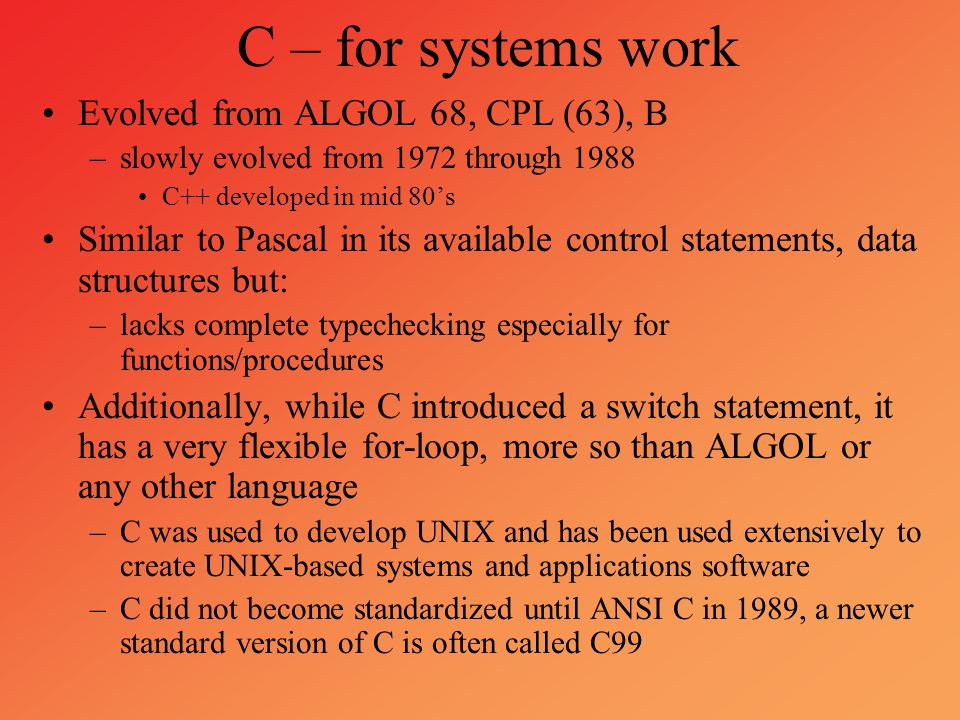 C – for systems work Evolved from ALGOL 68, CPL (63), B –slowly evolved from 1972 through 1988 C++ developed in mid 80's Similar to Pascal in its avai