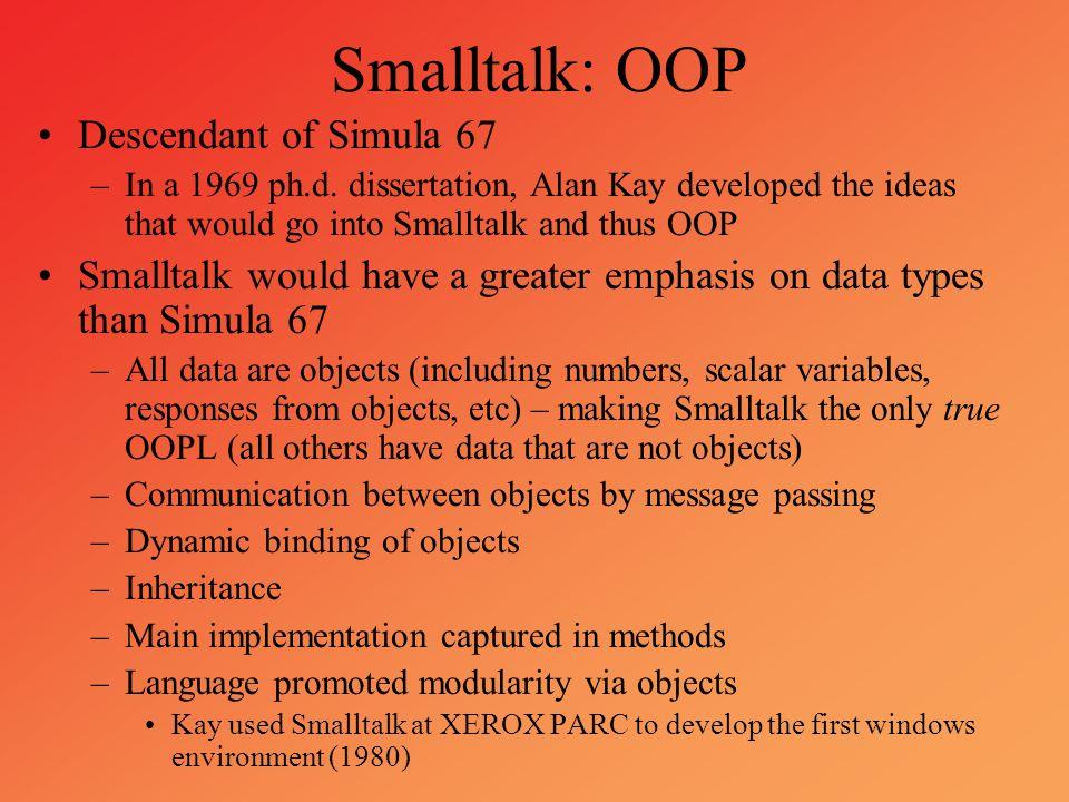 Smalltalk: OOP Descendant of Simula 67 –In a 1969 ph.d. dissertation, Alan Kay developed the ideas that would go into Smalltalk and thus OOP Smalltalk