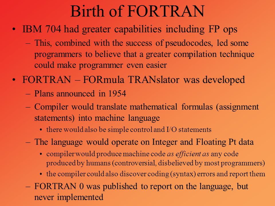 Birth of FORTRAN IBM 704 had greater capabilities including FP ops –This, combined with the success of pseudocodes, led some programmers to believe th