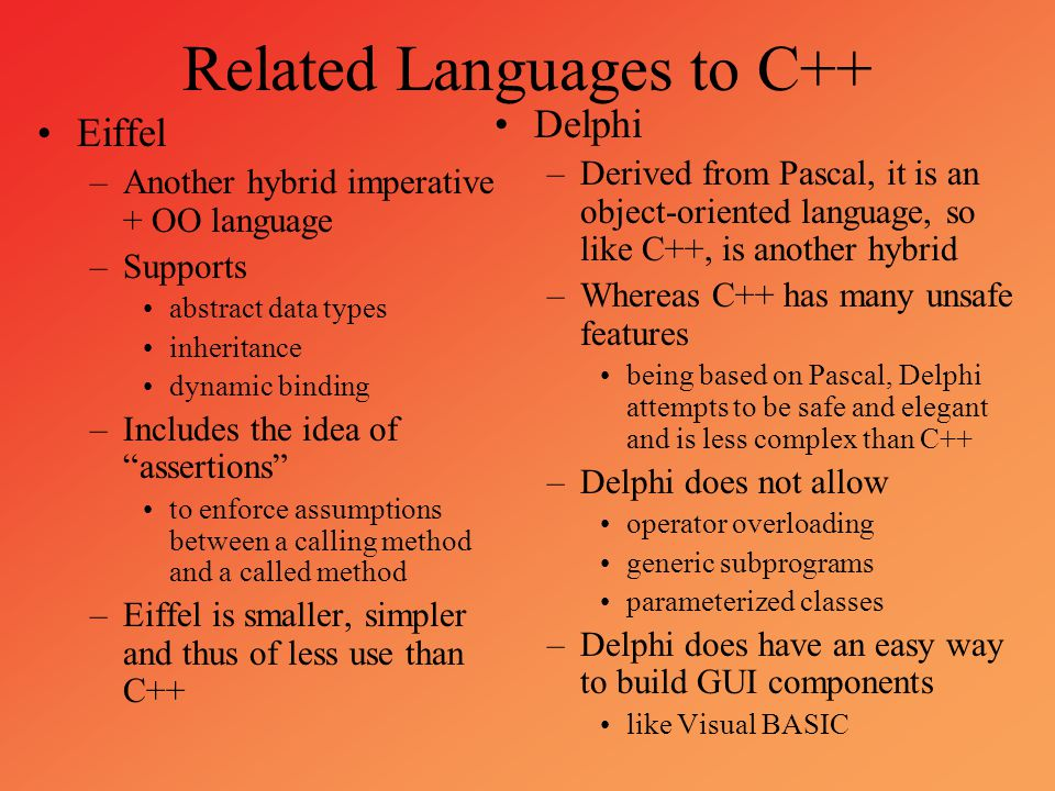 Related Languages to C++ Eiffel –Another hybrid imperative + OO language –Supports abstract data types inheritance dynamic binding –Includes the idea