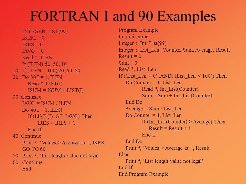 FORTRAN I and 90 Examples INTEGER LIST(99) ISUM = 0 IRES = 0 IAVG = 0 Read *, ILEN If (ILEN) 50, 50, 10 10 If (ILEN – 100) 20, 50, 50 20 Do 30 I = 1,