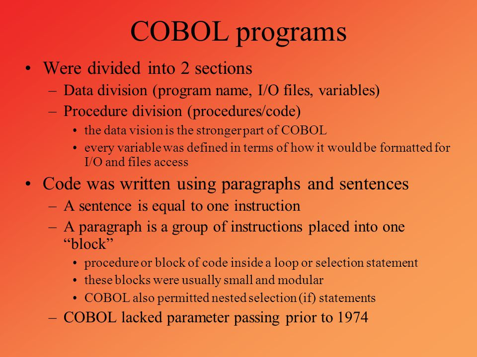 COBOL programs Were divided into 2 sections –Data division (program name, I/O files, variables) –Procedure division (procedures/code) the data vision
