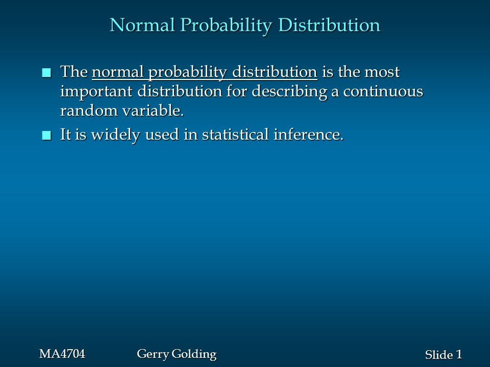 2 2 Slide MA4704Gerry Golding Heights of people Heights Normal Probability Distribution n It has been used in a wide variety of applications: Scientific measurements measurementsScientific