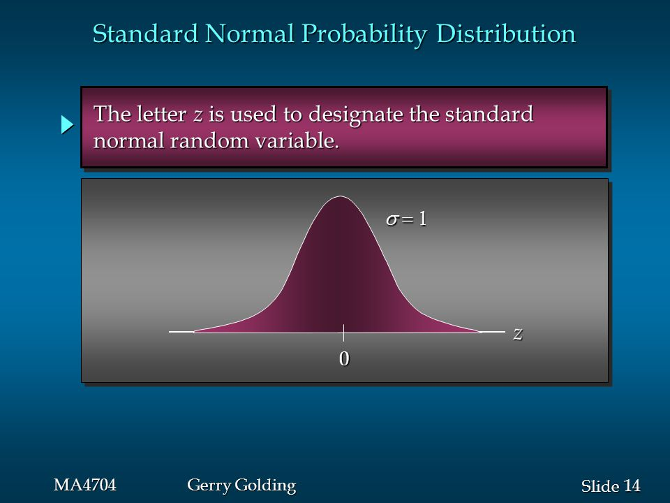 14 Slide MA4704Gerry Golding  0 z The letter z is used to designate the standard The letter z is used to designate the standard normal random variable.