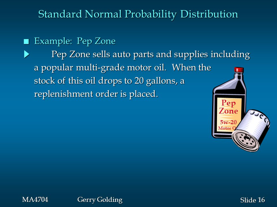 16 Slide MA4704Gerry Golding Standard Normal Probability Distribution n Example: Pep Zone Pep Zone sells auto parts and supplies including a popular multi-grade motor oil.