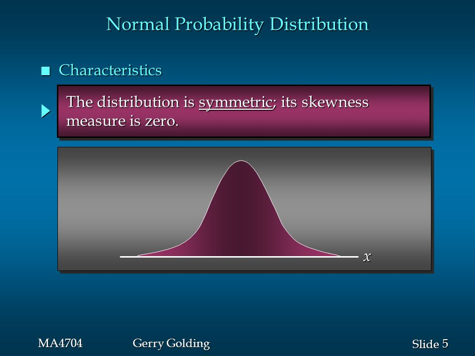 6 6 Slide MA4704Gerry Golding The entire family of normal probability The entire family of normal probability distributions is defined by its mean  and its distributions is defined by its mean  and its standard deviation .
