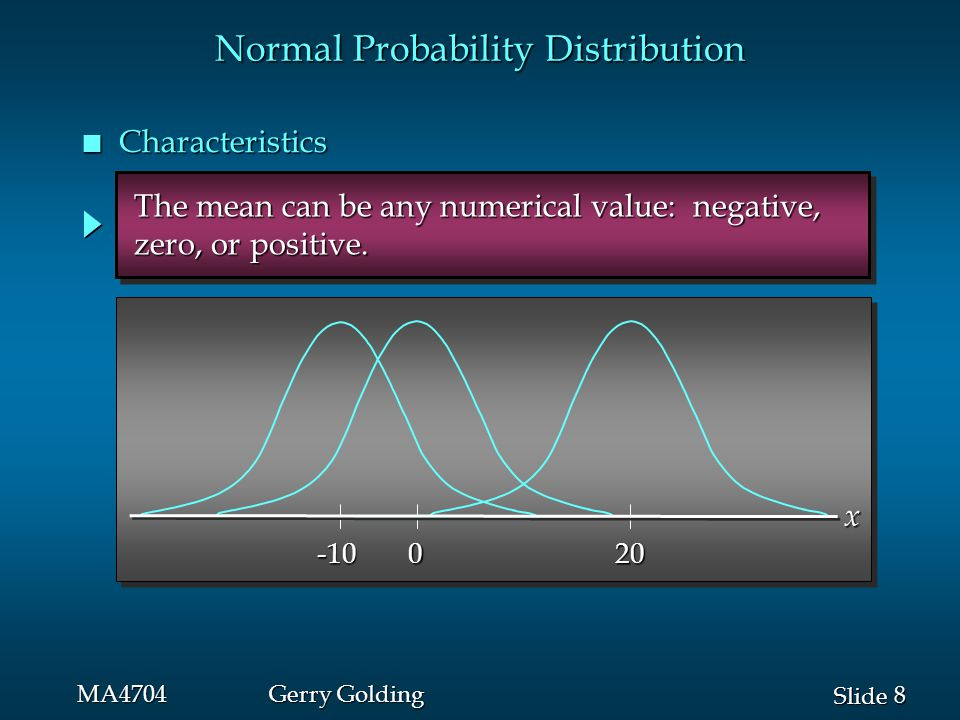 9 9 Slide MA4704Gerry Golding Normal Probability Distribution n Characteristics  = 15  = 25 The standard deviation determines the width of the curve: larger values result in wider, flatter curves.