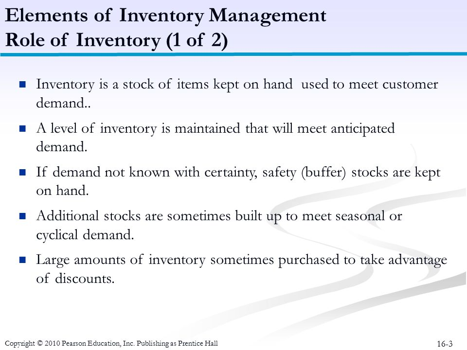 16-3 Inventory is a stock of items kept on hand used to meet customer demand.. A level of inventory is maintained that will meet anticipated demand. I