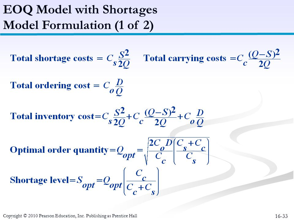 16-33 EOQ Model with Shortages Model Formulation (1 of 2) Copyright © 2010 Pearson Education, Inc. Publishing as Prentice Hall