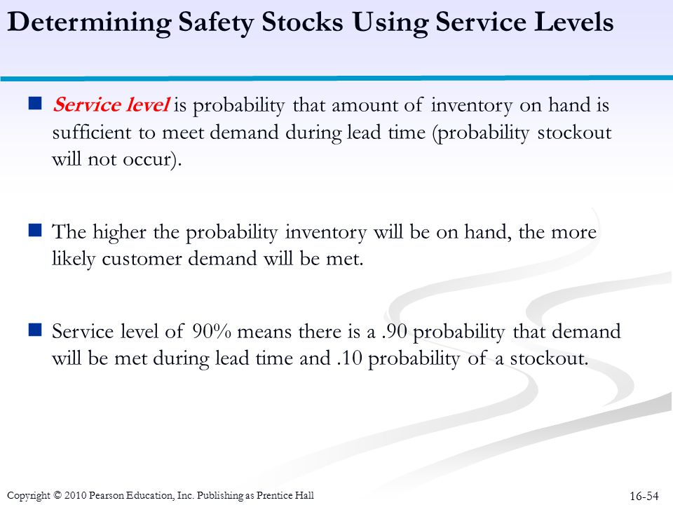 16-54 Determining Safety Stocks Using Service Levels Service level is probability that amount of inventory on hand is sufficient to meet demand during