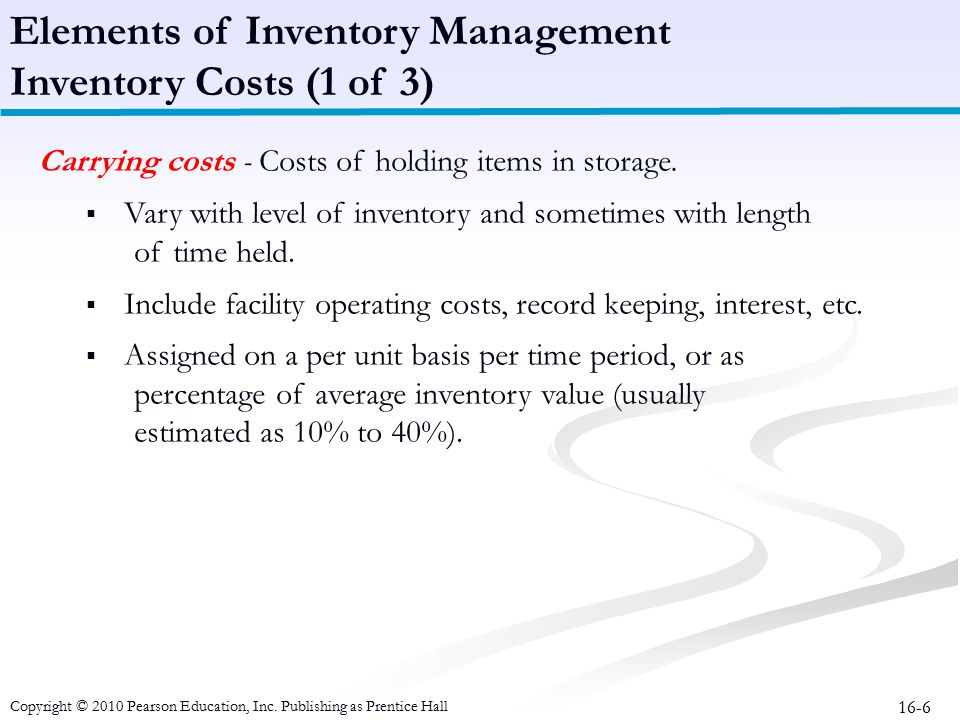 16-6 Carrying costs - Costs of holding items in storage.  Vary with level of inventory and sometimes with length of time held.  Include facility ope