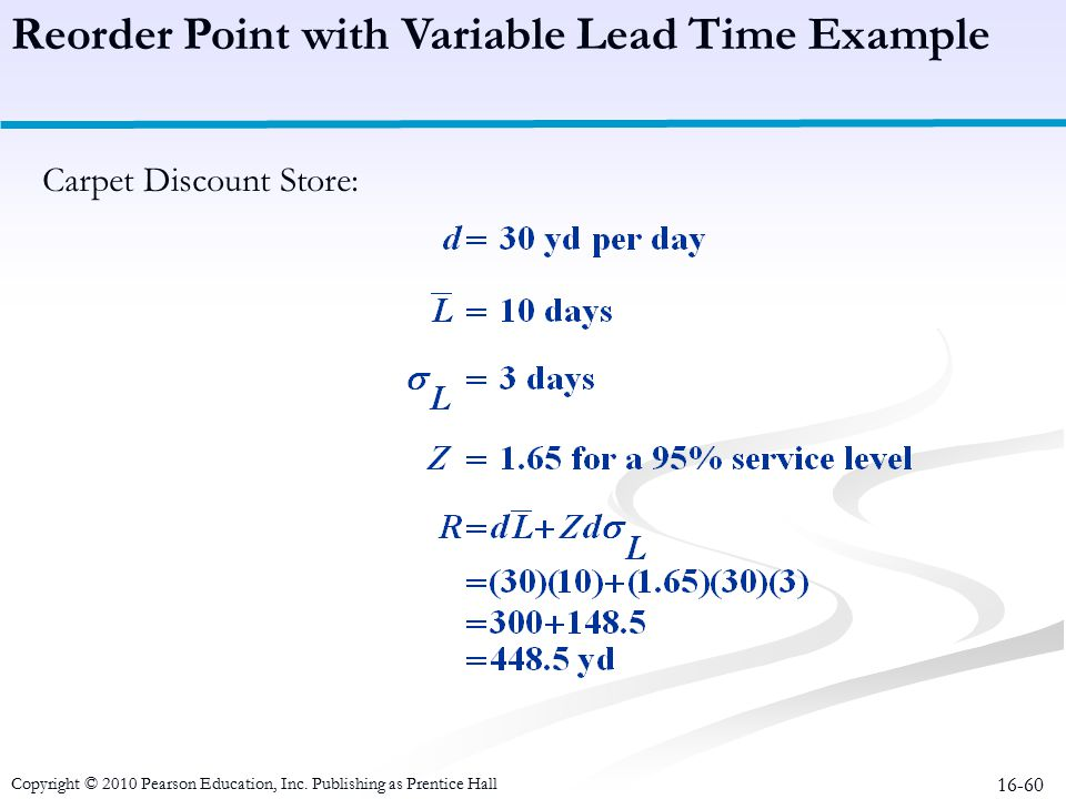 16-60 Reorder Point with Variable Lead Time Example Carpet Discount Store: Copyright © 2010 Pearson Education, Inc. Publishing as Prentice Hall