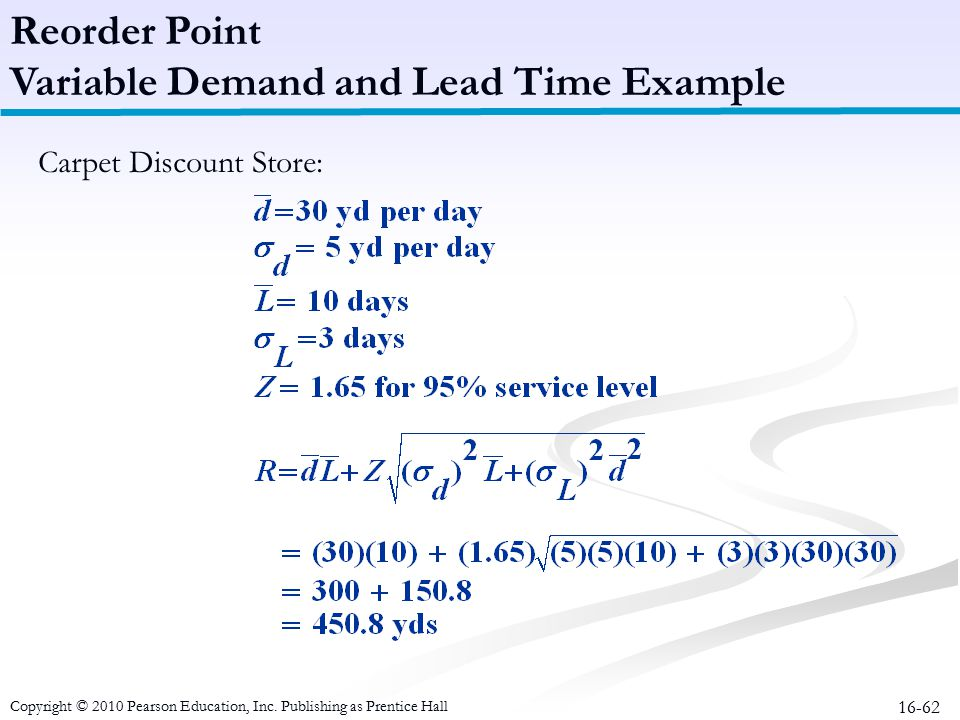 16-62 Carpet Discount Store: Reorder Point Variable Demand and Lead Time Example Copyright © 2010 Pearson Education, Inc. Publishing as Prentice Hall