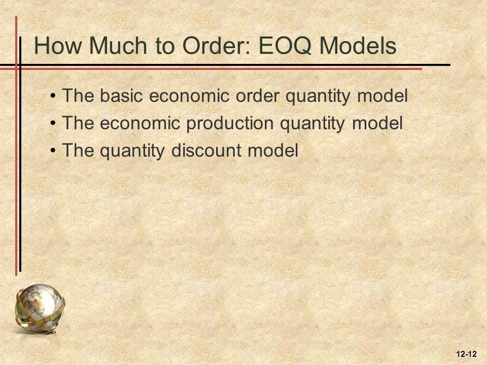 How Much to Order: EOQ Models The basic economic order quantity model The economic production quantity model The quantity discount model 12-12