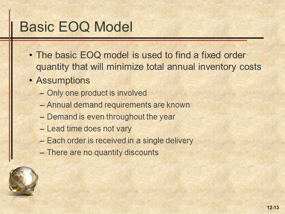 Basic EOQ Model The basic EOQ model is used to find a fixed order quantity that will minimize total annual inventory costs Assumptions –Only one produ