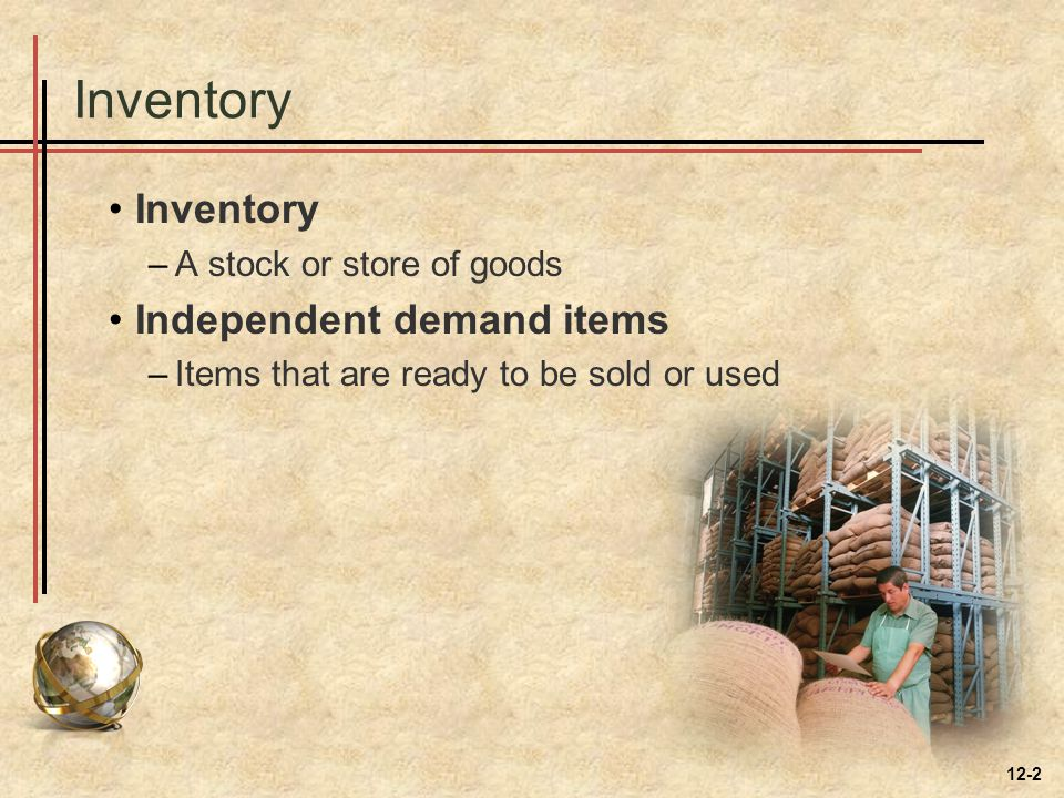 Inventory –A stock or store of goods Independent demand items –Items that are ready to be sold or used 12-2
