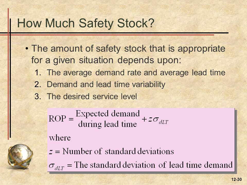 How Much Safety Stock? The amount of safety stock that is appropriate for a given situation depends upon: 1.The average demand rate and average lead t