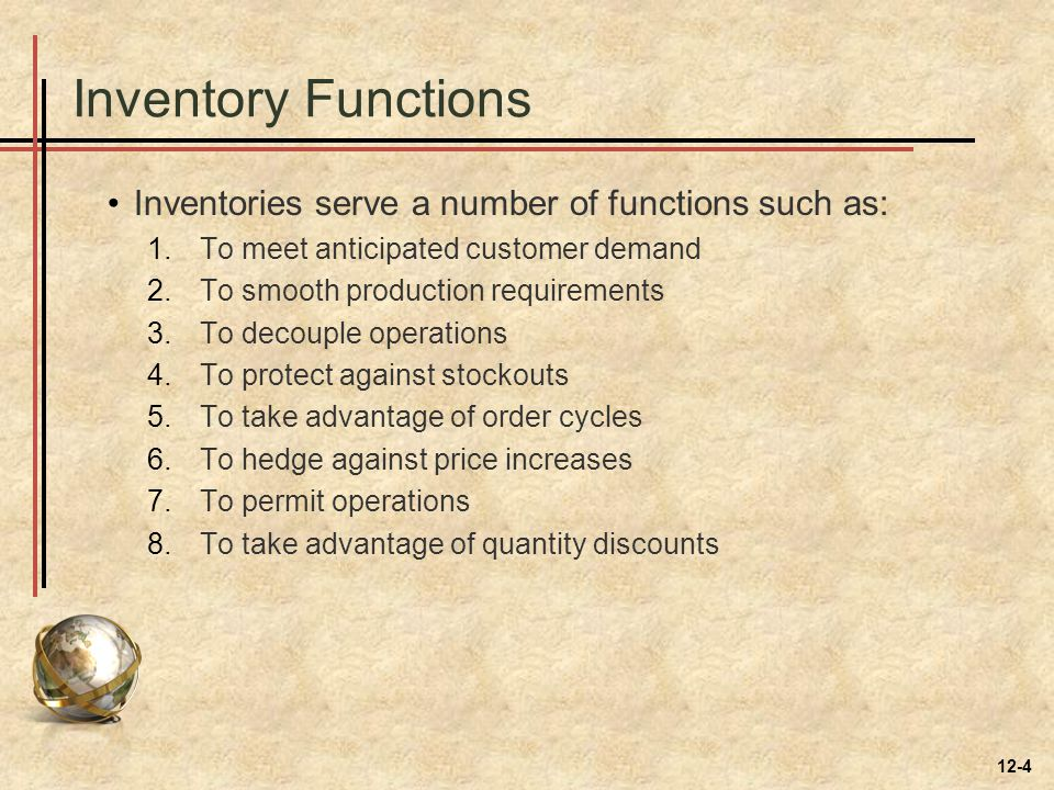 Inventory Functions Inventories serve a number of functions such as: 1.To meet anticipated customer demand 2.To smooth production requirements 3.To de