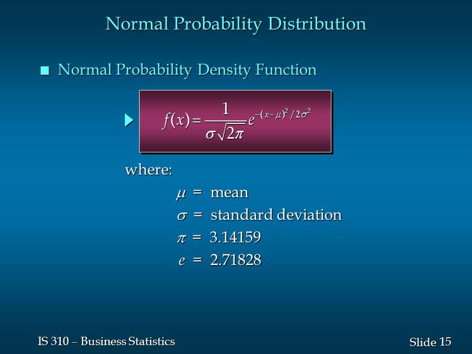 15 Slide IS 310 – Business Statistics Normal Probability Distribution n Normal Probability Density Function  = mean  = standard deviation  = 3.14159 e = 2.71828 where: