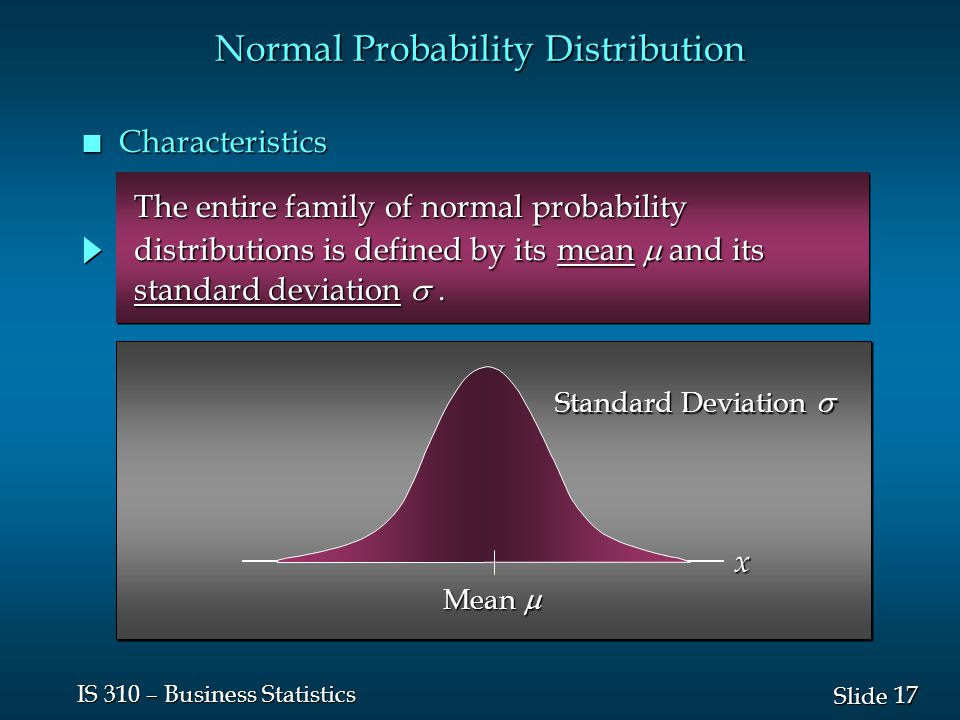 17 Slide IS 310 – Business Statistics The entire family of normal probability The entire family of normal probability distributions is defined by its