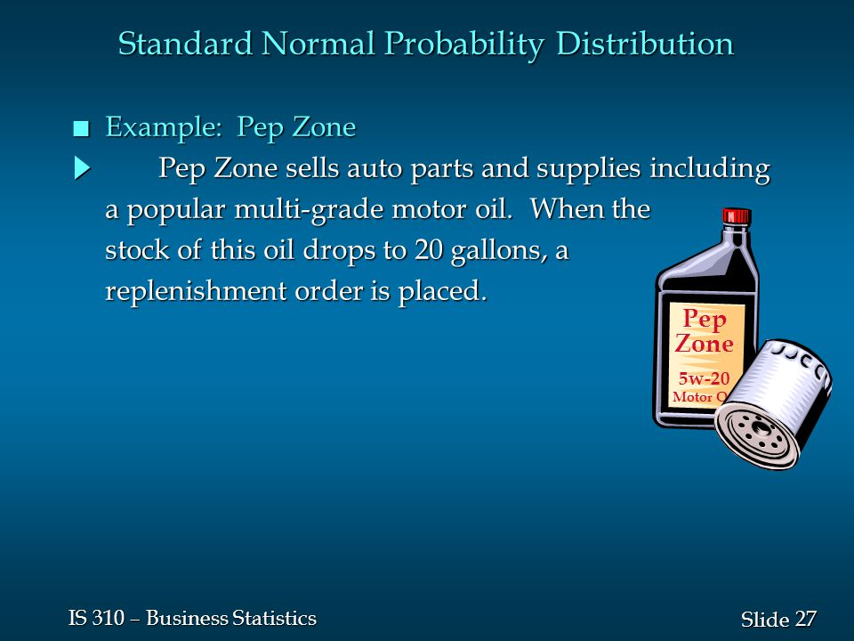 27 Slide IS 310 – Business Statistics Standard Normal Probability Distribution n Example: Pep Zone Pep Zone sells auto parts and supplies including a