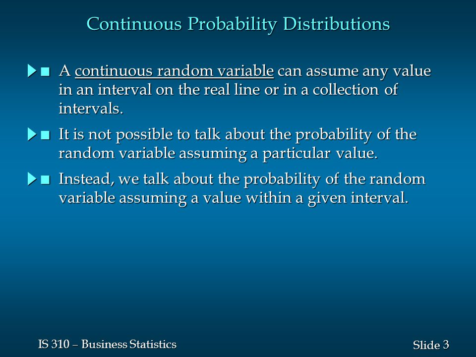 3 3 Slide IS 310 – Business Statistics Continuous Probability Distributions n A continuous random variable can assume any value in an interval on the