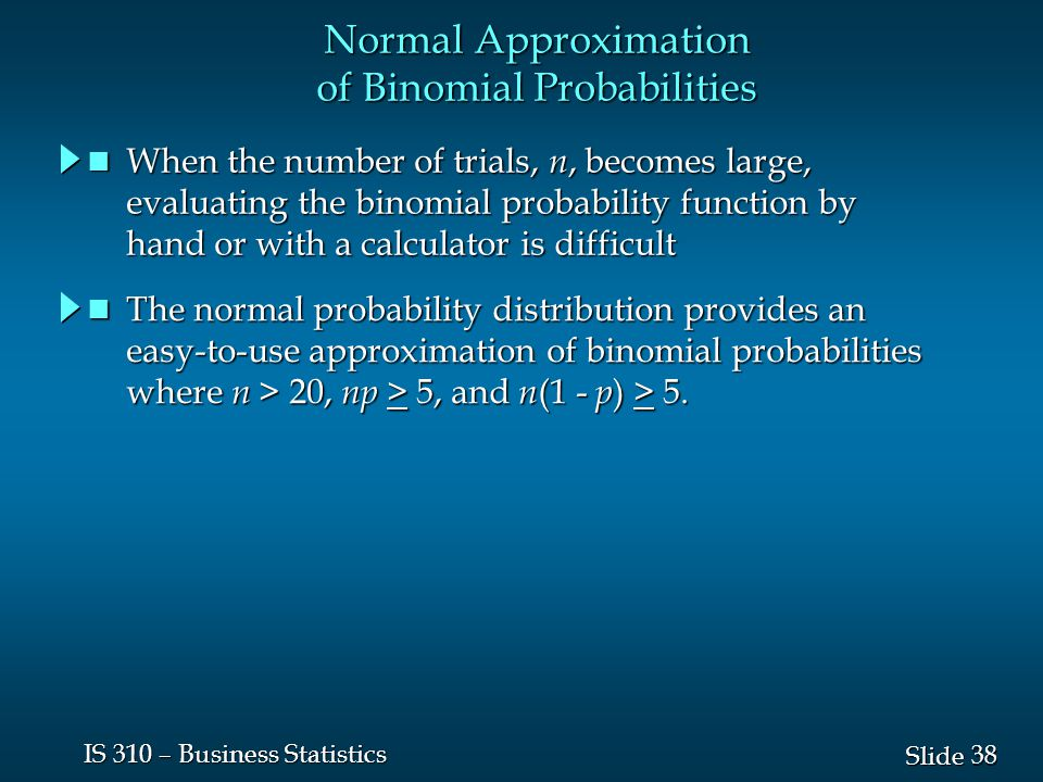 38 Slide IS 310 – Business Statistics Normal Approximation of Binomial Probabilities When the number of trials, n, becomes large, When the number of t