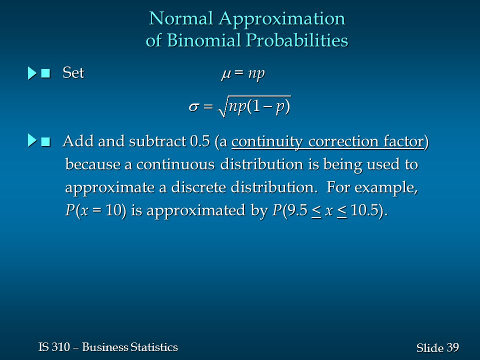 39 Slide IS 310 – Business Statistics Normal Approximation of Binomial Probabilities Set  = np Set  = np n Add and subtract 0.5 (a continuity correc