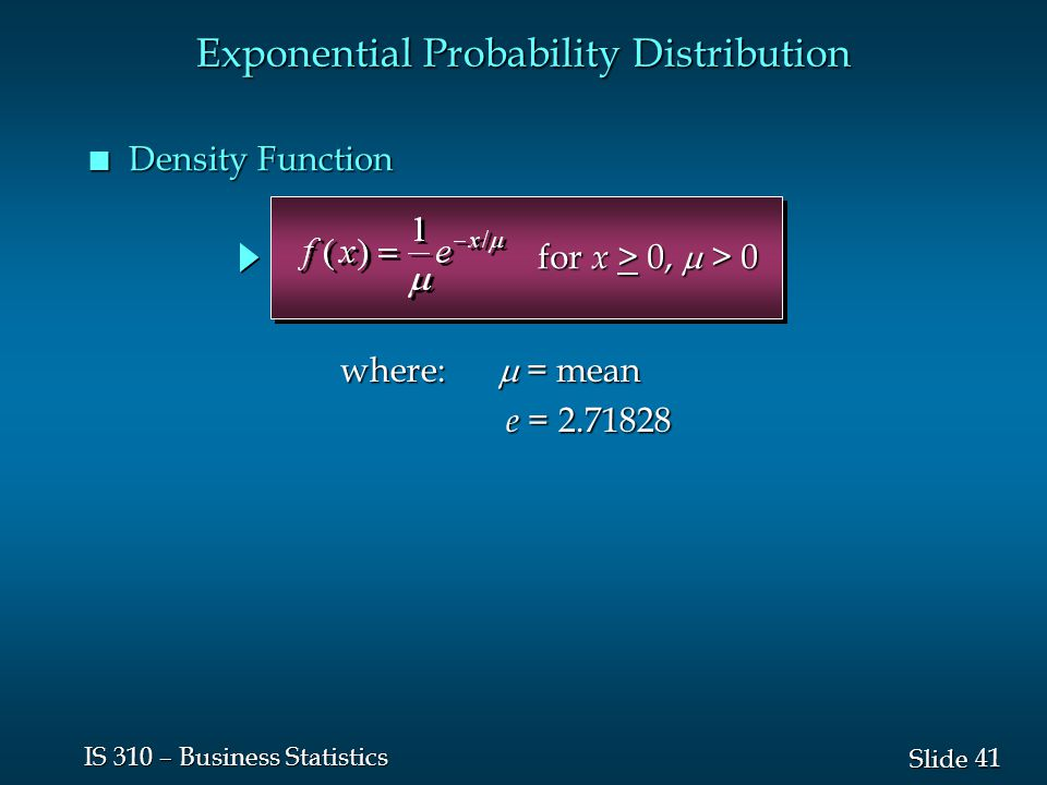 41 Slide IS 310 – Business Statistics n Density Function Exponential Probability Distribution where:  = mean e = 2.71828 e = 2.71828 for x > 0,  > 0