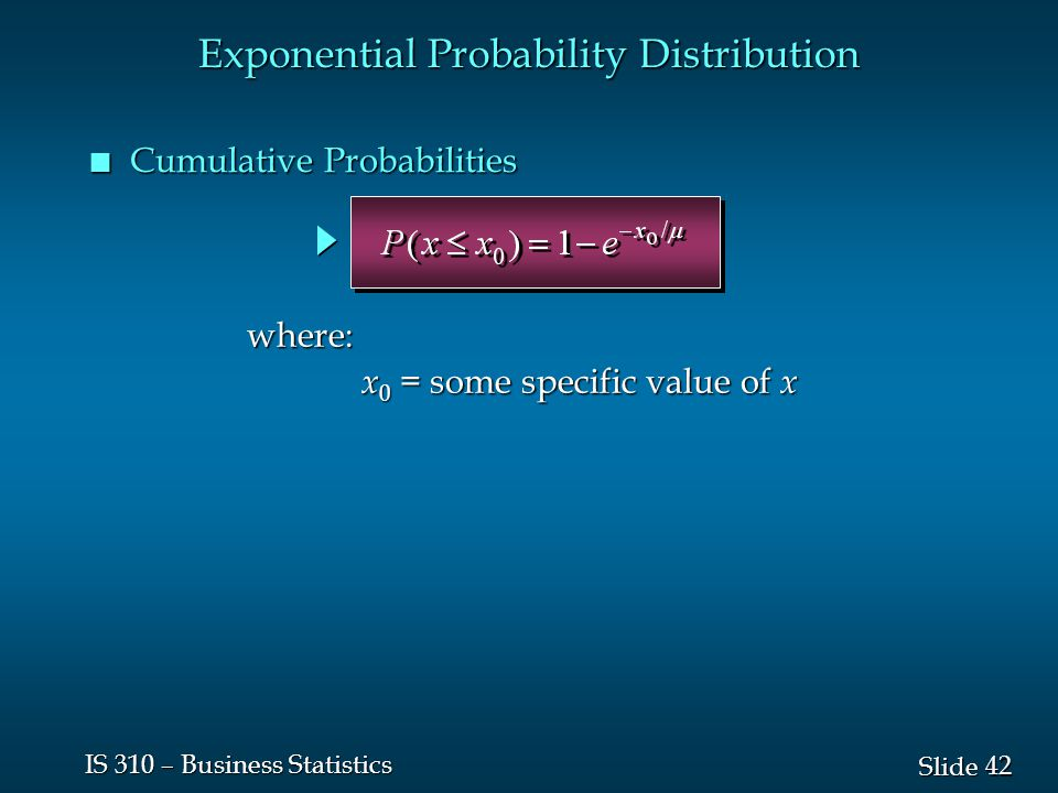 42 Slide IS 310 – Business Statistics n Cumulative Probabilities Exponential Probability Distribution where: x 0 = some specific value of x x 0 = some specific value of x