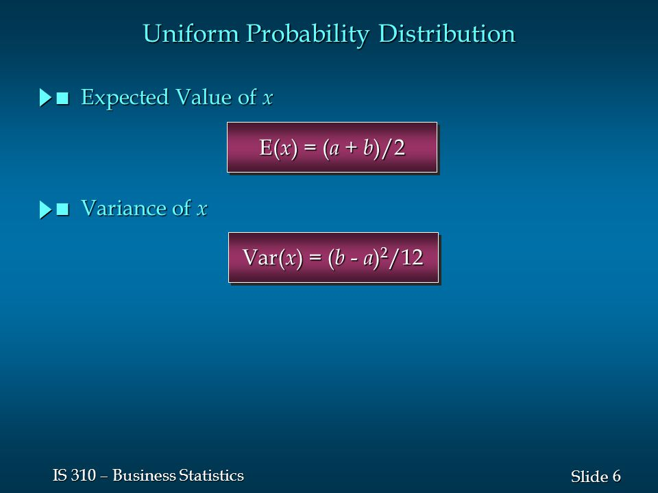 6 6 Slide IS 310 – Business Statistics Var( x ) = ( b - a ) 2 /12 E( x ) = ( a + b )/2 Uniform Probability Distribution n Expected Value of x n Varian