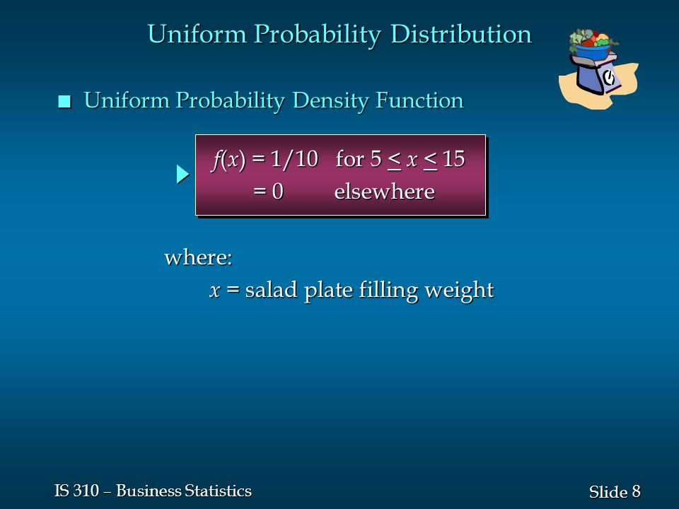 8 8 Slide IS 310 – Business Statistics n Uniform Probability Density Function f ( x ) = 1/10 for 5 < x < 15 f ( x ) = 1/10 for 5 < x < 15 = 0 elsewher