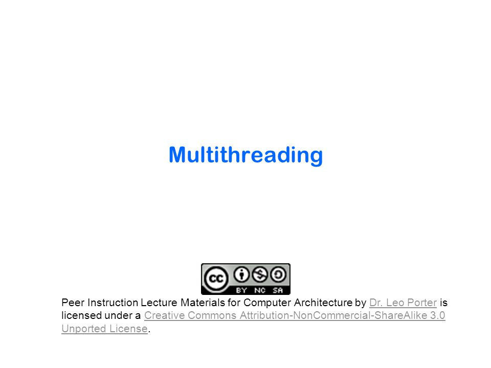 Multithreading Peer Instruction Lecture Materials for Computer Architecture by Dr. Leo Porter is licensed under a Creative Commons Attribution-NonComm
