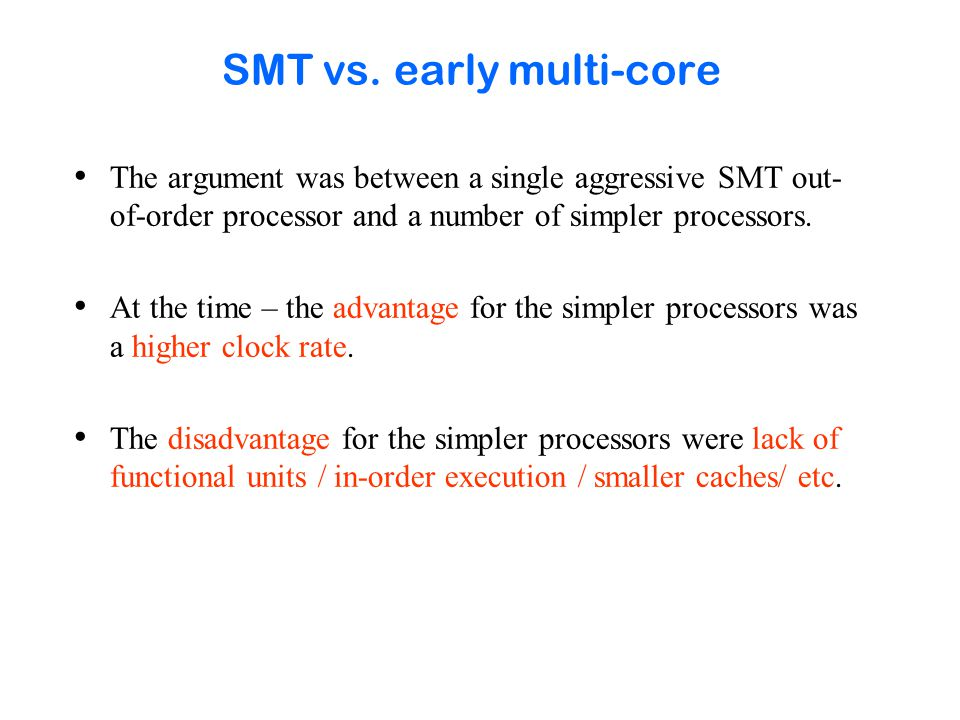 SMT vs. early multi-core The argument was between a single aggressive SMT out- of-order processor and a number of simpler processors. At the time – th