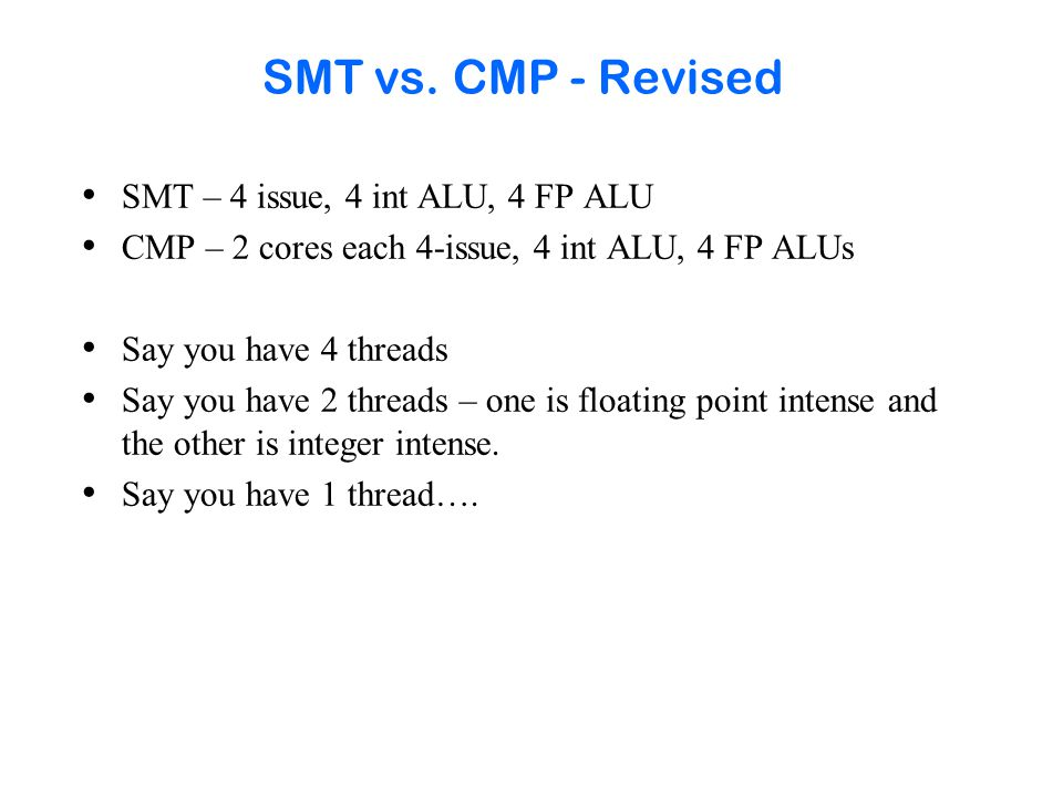 SMT vs. CMP - Revised SMT – 4 issue, 4 int ALU, 4 FP ALU CMP – 2 cores each 4-issue, 4 int ALU, 4 FP ALUs Say you have 4 threads Say you have 2 thread