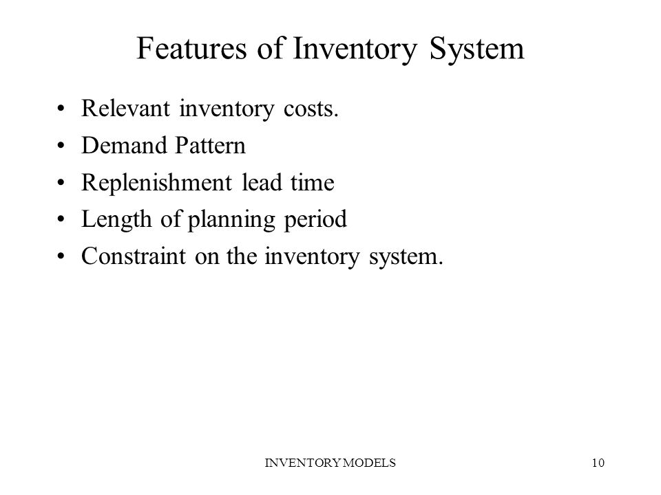 INVENTORY MODELS10 Features of Inventory System Relevant inventory costs. Demand Pattern Replenishment lead time Length of planning period Constraint