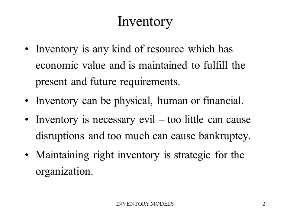 2 Inventory Inventory is any kind of resource which has economic value and is maintained to fulfill the present and future requirements. Inventory can