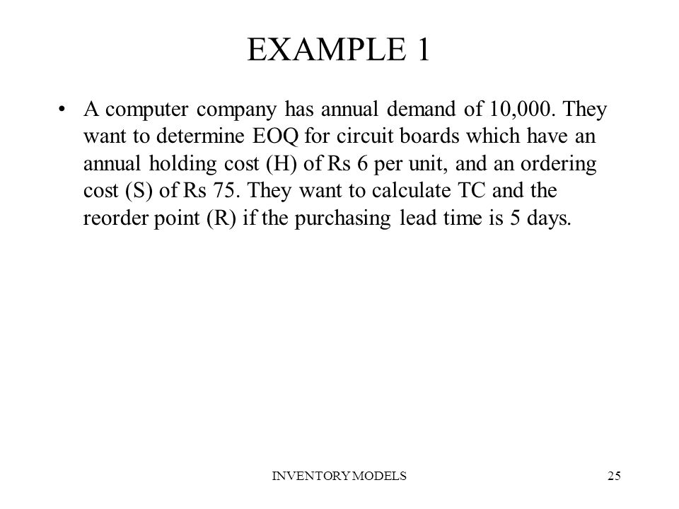 INVENTORY MODELS25 EXAMPLE 1 A computer company has annual demand of 10,000. They want to determine EOQ for circuit boards which have an annual holdin