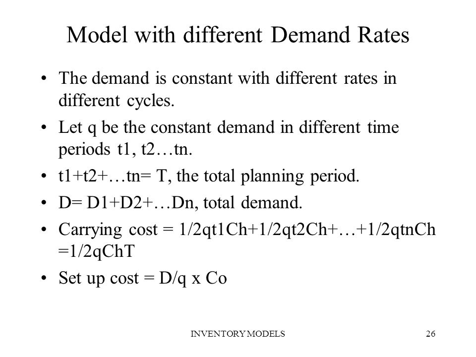INVENTORY MODELS26 Model with different Demand Rates The demand is constant with different rates in different cycles. Let q be the constant demand in